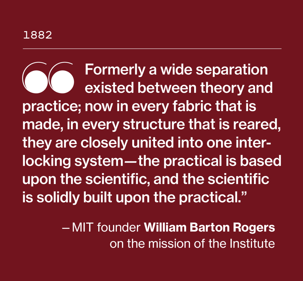"""Formerly a wide separation existed between theory and practice: now in every fabric that is made, in every structure that is reared, they are closely united into one interlocking system -- the practical is based upon the scientific, and the scientific is solidly built upon the practical."" _MIT founder William Barton Rogers on the mission of the Institute."